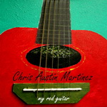"Chris Austin Martinez - ""My Red Guitar"" Texas Music"