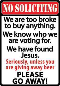 No Soliciting - We are too broke to buy anything...